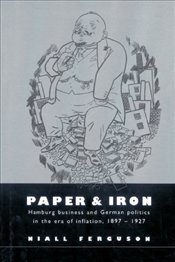 Paper and Iron : Hamburg Business and German Politics in the Era of Inflation 1897-1927 - Ferguson, Niall